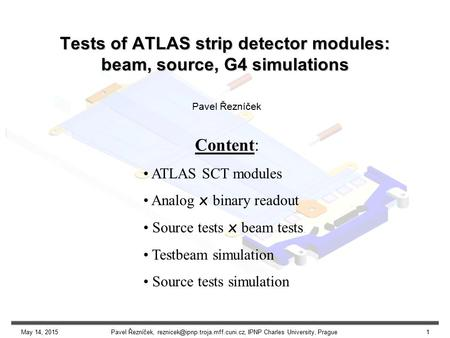 May 14, 2015Pavel Řezníček, IPNP Charles University, Prague1 Tests of ATLAS strip detector modules: beam, source, G4 simulations.