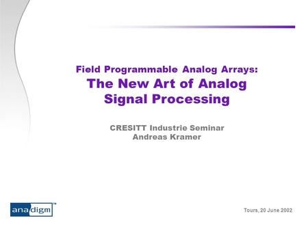 Tours, 20 June 2002 Field Programmable Analog Arrays: The New Art of Analog Signal Processing CRESITT Industrie Seminar Andreas Kramer.