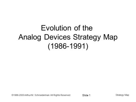 ©1986-2000 Arthur M. Schneiderman All Rights Reserved. Slide 1 Strategy Map Evolution of the Analog Devices Strategy Map (1986-1991)