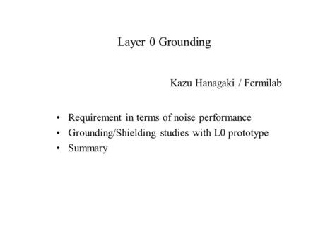 Layer 0 Grounding Requirement in terms of noise performance Grounding/Shielding studies with L0 prototype Summary Kazu Hanagaki / Fermilab.