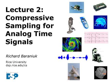 Richard Baraniuk Rice University dsp.rice.edu/cs Lecture 2: Compressive Sampling for Analog Time Signals.