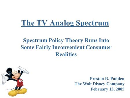 The TV Analog Spectrum Spectrum Policy Theory Runs Into Some Fairly Inconvenient Consumer Realities Preston R. Padden The Walt Disney Company February.