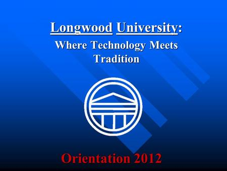 Orientation 2012 Longwood University: Where Technology Meets Tradition.