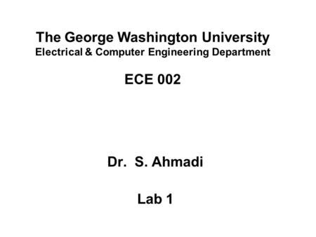 The George Washington University Electrical & Computer Engineering Department ECE 002 Dr. S. Ahmadi Lab 1.