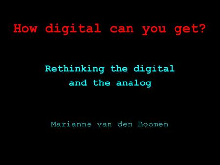 How digital can you get? Rethinking the digital and the analog Marianne van den Boomen.