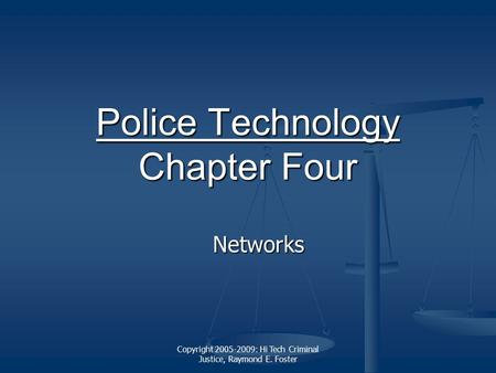 Copyright 2005-2009: Hi Tech Criminal Justice, Raymond E. Foster Police Technology Police Technology Chapter Four Police Technology Networks.