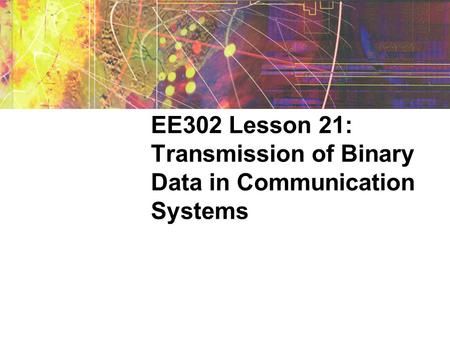 EE302 Lesson 21: Transmission of Binary Data in Communication Systems.