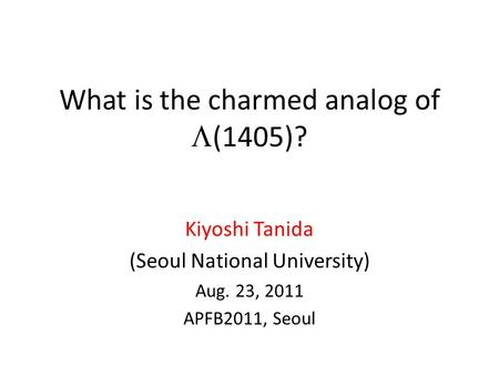 What is the charmed analog of  (1405)? Kiyoshi Tanida (Seoul National University) Aug. 23, 2011 APFB2011, Seoul.
