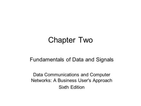 Chapter Two Fundamentals of Data and Signals Data Communications and Computer Networks: A Business User's Approach Sixth Edition.