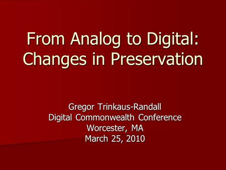 From Analog to Digital: Changes in Preservation Gregor Trinkaus-Randall Digital Commonwealth Conference Worcester, MA March 25, 2010.
