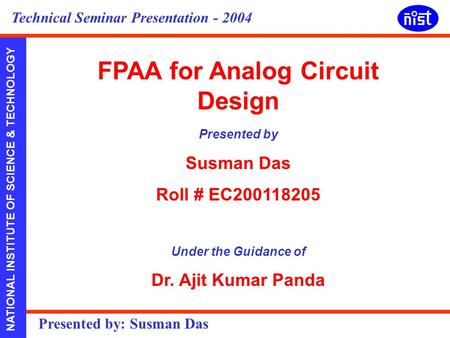 NATIONAL INSTITUTE OF SCIENCE & TECHNOLOGY Presented by: Susman Das Technical Seminar Presentation - 2004 FPAA for Analog Circuit Design Presented by Susman.