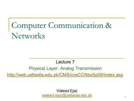 1 Computer Communication & Networks Lecture 7 Physical Layer: Analog Transmission  Waleed Ejaz