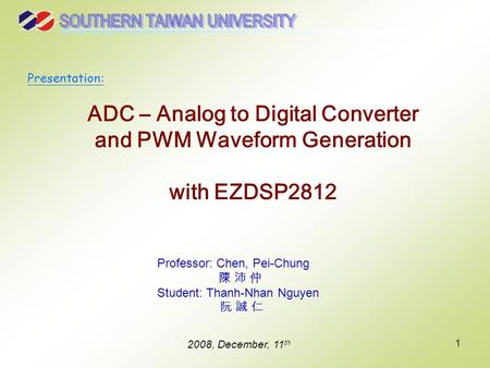 1 ADC – Analog to Digital Converter and PWM Waveform Generation with EZDSP2812 Professor: Chen, Pei-Chung 陳 沛 仲 Student: Thanh-Nhan Nguyen 阮 誠 仁 2008,