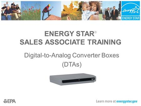 ENERGY STAR ® SALES ASSOCIATE TRAINING Digital-to-Analog Converter Boxes (DTAs)