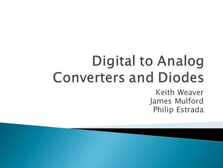 Keith Weaver James Mulford Philip Estrada.  What is digital to analog converter (DAC)?  Types of DAC ◦ Binary Weighted Resistor ◦ R-2R Ladder  Discuss.