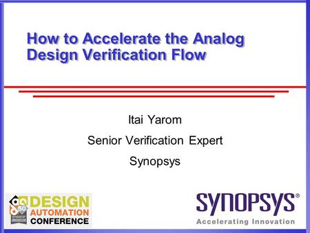 How to Accelerate the Analog Design Verification Flow Itai Yarom Senior Verification Expert Synopsys.