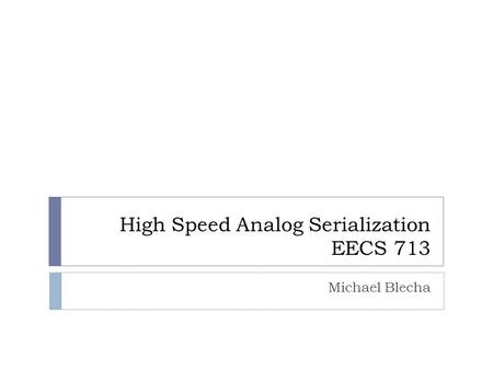 High Speed Analog Serialization EECS 713 Michael Blecha.