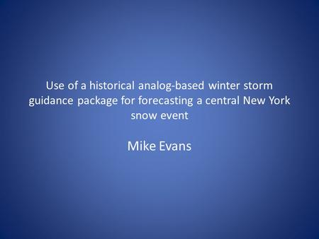 Use of a historical analog-based winter storm guidance package for forecasting a central New York snow event Mike Evans.