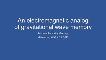 An electromagnetic analog of gravitational wave memory Midwest Relativity Meeting Milwaukee, WI Oct. 25, 2013.