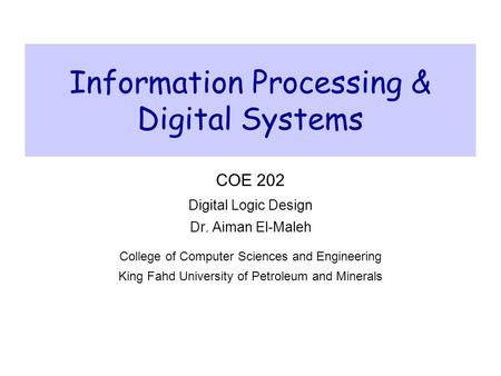 Information Processing & Digital Systems COE 202 Digital Logic Design Dr. Aiman El-Maleh College of Computer Sciences and Engineering King Fahd University.