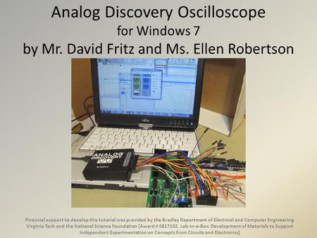 Analog Discovery Oscilloscope for Windows 7 by Mr. David Fritz and Ms. Ellen Robertson Financial support to develop this tutorial was provided by the Bradley.