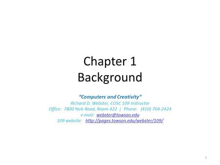 "Chapter 1 Background ""Computers and Creativity"" Richard D. Webster, COSC 109 Instructor Office: 7800 York Road, Room 422 