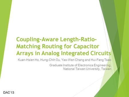 Coupling-Aware Length-Ratio- Matching Routing for Capacitor Arrays in Analog Integrated Circuits Kuan-Hsien Ho, Hung-Chih Ou, Yao-Wen Chang and Hui-Fang.