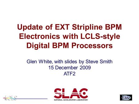 Update of EXT Stripline BPM Electronics with LCLS-style Digital BPM Processors Glen White, with slides by Steve Smith 15 December 2009 ATF2.