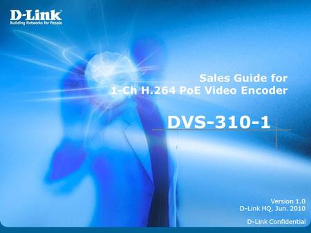 Version 1.0 D-Link HQ, Jun. 2010 Sales Guide for 1-Ch H.264 PoE Video Encoder D-Link Confidential DVS-310-1.