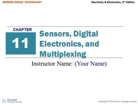 Copyright © 2014 Delmar, Cengage Learning Sensors, Digital Electronics, and Multiplexing Instructor Name: (Your Name) 11 CHAPTER.