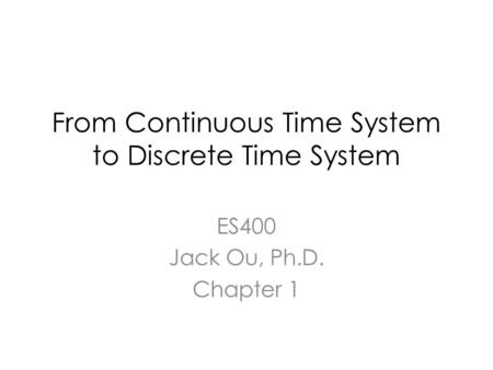 From Continuous Time System to Discrete Time System ES400 Jack Ou, Ph.D. Chapter 1.