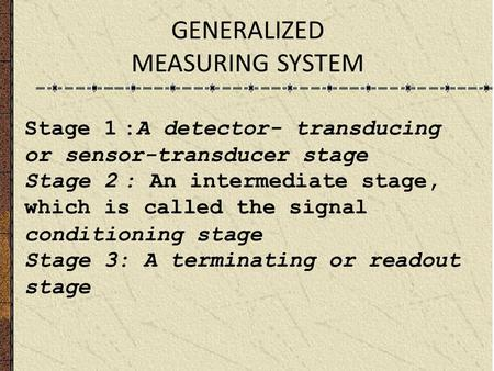 GENERALIZED MEASURING SYSTEM Stage 1:A detector- transducing or sensor-transducer stage Stage 2: An intermediate stage, which is called the signal conditioning.
