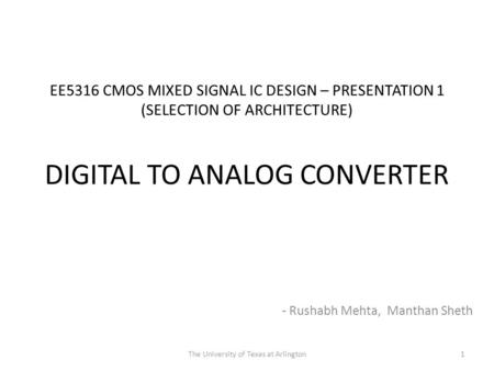 EE5316 CMOS MIXED SIGNAL IC DESIGN – PRESENTATION 1 (SELECTION OF ARCHITECTURE) DIGITAL TO ANALOG CONVERTER - Rushabh Mehta, Manthan Sheth The University.