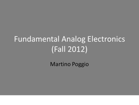 Fundamental Analog Electronics (Fall 2012) Martino Poggio.