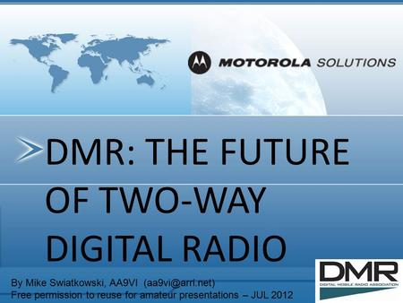 DMR: THE FUTURE OF TWO-WAY DIGITAL RADIO By Mike Swiatkowski, AA9VI Free permission to reuse for amateur presentations – JUL 2012.