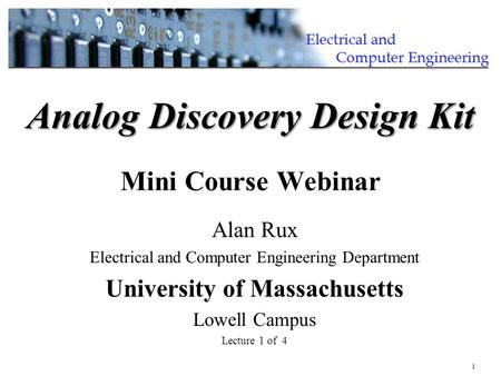 1 Alan Rux Electrical and Computer Engineering Department University of Massachusetts Lowell Campus Lecture 1 of 4 Analog Discovery Design Kit Analog Discovery.
