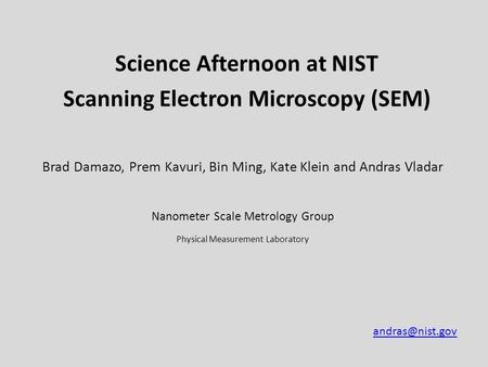 Science Afternoon at NIST Scanning Electron Microscopy (SEM) Brad Damazo, Prem Kavuri, Bin Ming, Kate Klein and Andras Vladar Nanometer Scale Metrology.
