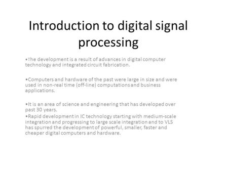 Introduction to digital signal processing T he development is a result of advances in digital computer technology and integrated circuit fabrication. Computers.
