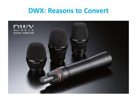 DWX: Reasons to Convert. Professional ENG/EFP Professional Live Sound Higher-quality wireless transmission maintains the sonic integrity of legendary.
