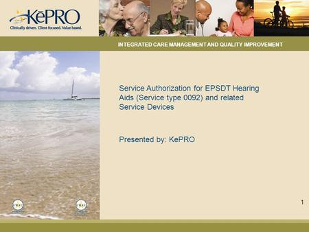 Service Authorization for EPSDT Hearing Aids (Service type 0092) and related Service Devices Presented by: KePRO INTEGRATED CARE MANAGEMENT AND QUALITY.