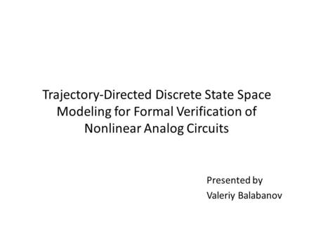 Trajectory-Directed Discrete State Space Modeling for Formal Verification of Nonlinear Analog Circuits Presented by Valeriy Balabanov.