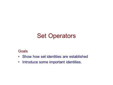 Set Operators Goals Show how set identities are established Introduce some important identities.