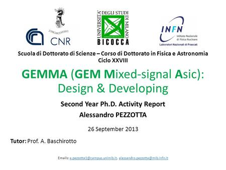 GEMMA (GEM Mixed-signal Asic): Design & Developing Second Year Ph.D. Activity Report Alessandro PEZZOTTA 26 September 2013 Tutor: Prof. A. Baschirotto.