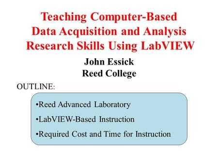 Teaching Computer-Based Data Acquisition and Analysis Research Skills Using LabVIEW John Essick Reed College Reed Advanced Laboratory LabVIEW-Based Instruction.