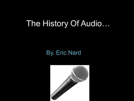 The History Of Audio… By. Eric Nard. How some audio was used… The earliest methods of recording arbitrary sounds involved the live recording of the performance.