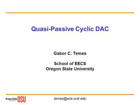Quasi-Passive Cyclic DAC Gabor C. Temes School of EECS Oregon State University.