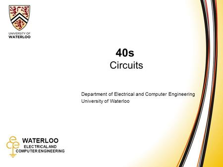 WATERLOO ELECTRICAL AND COMPUTER ENGINEERING 40s: Circuits 1 WATERLOO ELECTRICAL AND COMPUTER ENGINEERING 40s Circuits Department of Electrical and Computer.