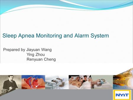 Sleep Apnea Monitoring and Alarm System Prepared by Jiayuan Wang Ying Zhou Renyuan Cheng.