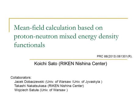 Mean-field calculation based on proton-neutron mixed energy density functionals Koichi Sato (RIKEN Nishina Center) Collaborators: Jacek Dobaczewski (Univ.