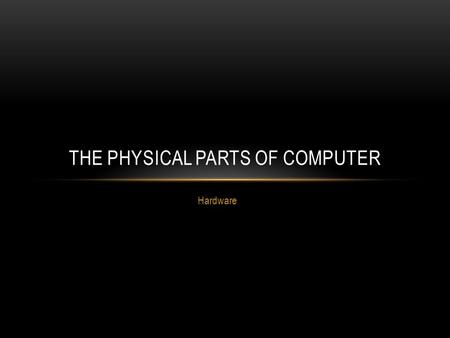 Hardware THE PHYSICAL PARTS OF COMPUTER. The physical parts of a computer are called hardware. In this chapter, we will divide the different types of.